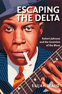 Elijah Wald's  book Escaping the Delta: Robert Johnson and the Invention of the Blues, Amistad, 2005